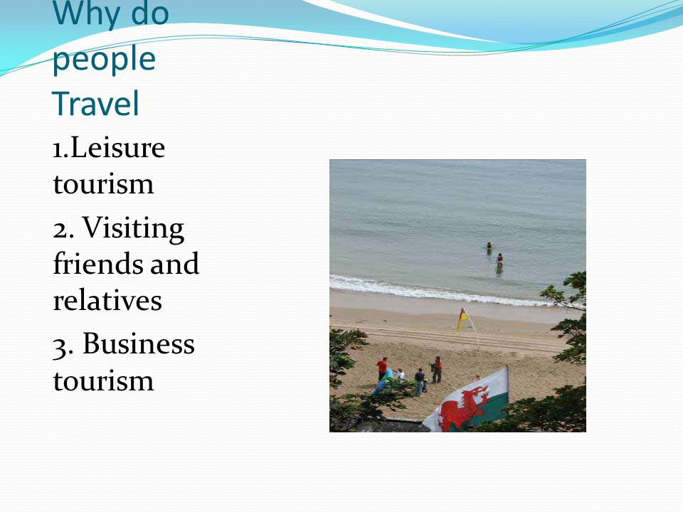 Why do people Travel 1.Leisure tourism