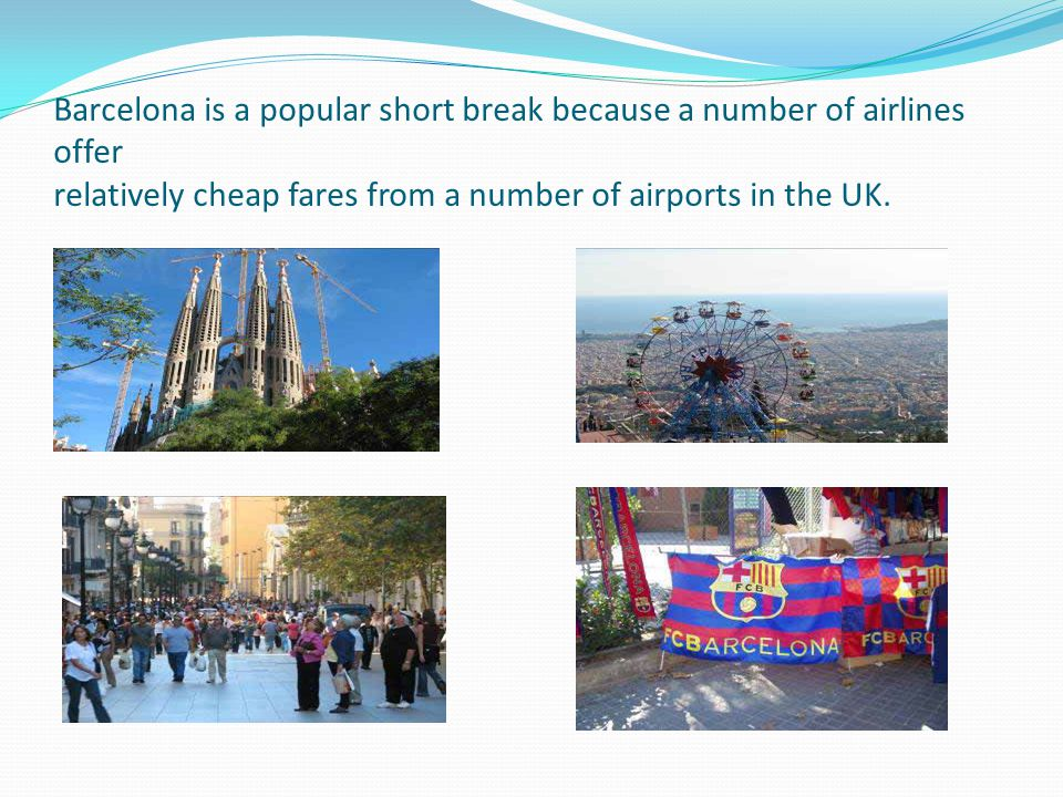 Barcelona is a popular short break because a number of airlines offer relatively cheap fares from a number of airports in the UK.