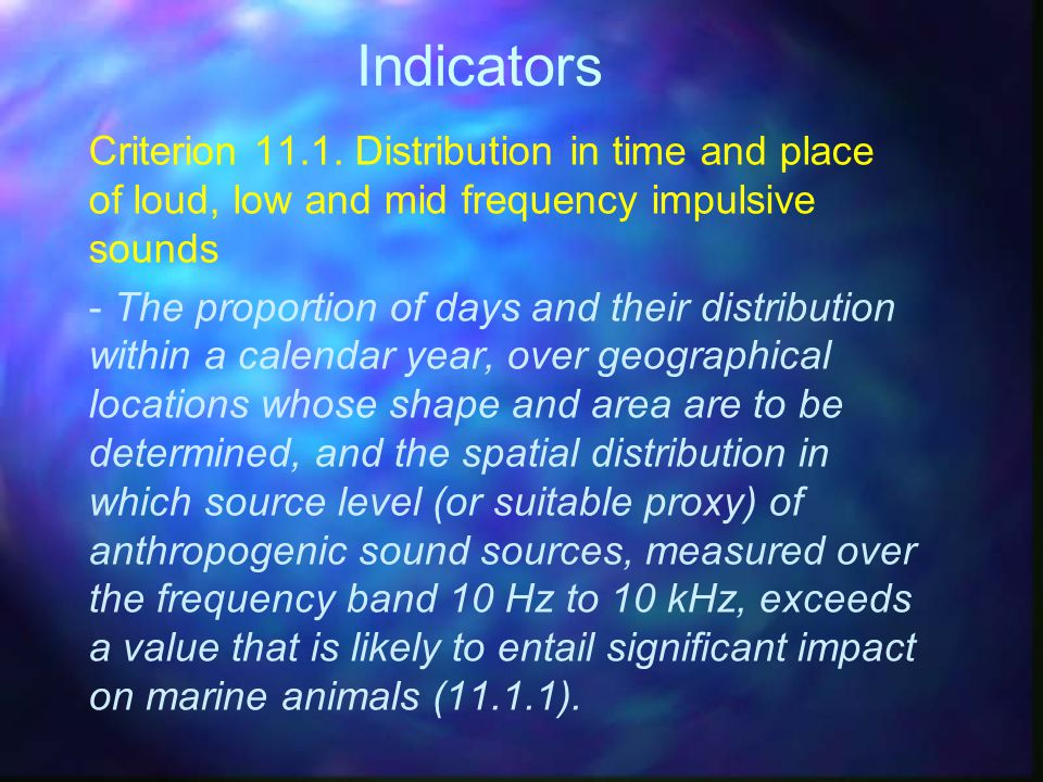Indicators Criterion 11.1. Distribution in time and place of loud, low and mid frequency impulsive sounds.