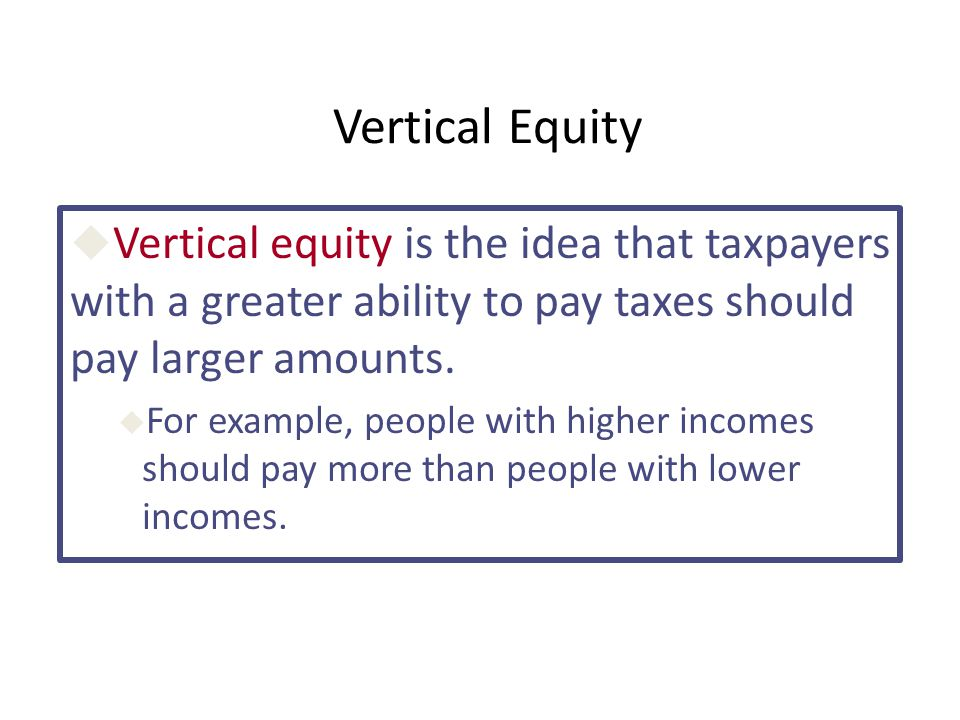 Vertical Equity Vertical equity is the idea that taxpayers with a greater ability to pay taxes should pay larger amounts.