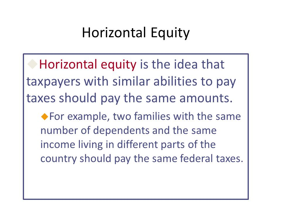 Horizontal Equity Horizontal equity is the idea that taxpayers with similar abilities to pay taxes should pay the same amounts.