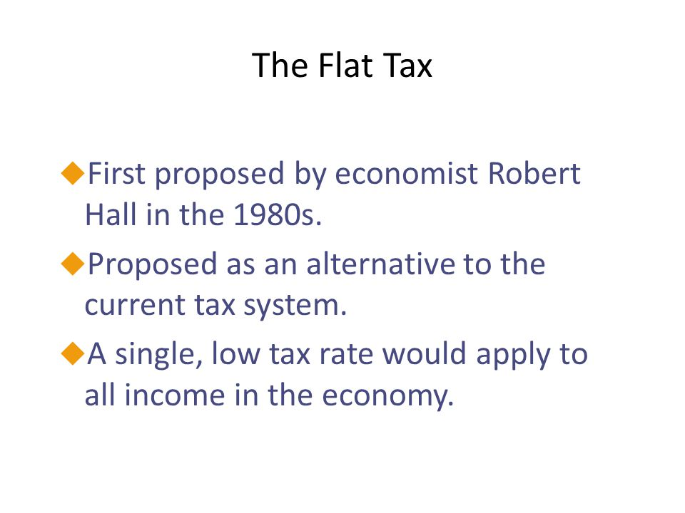 The Flat Tax First proposed by economist Robert Hall in the 1980s.