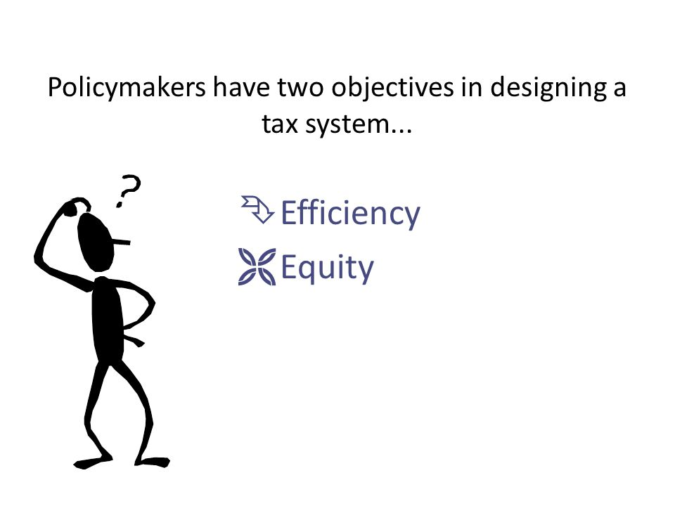 Policymakers have two objectives in designing a tax system...