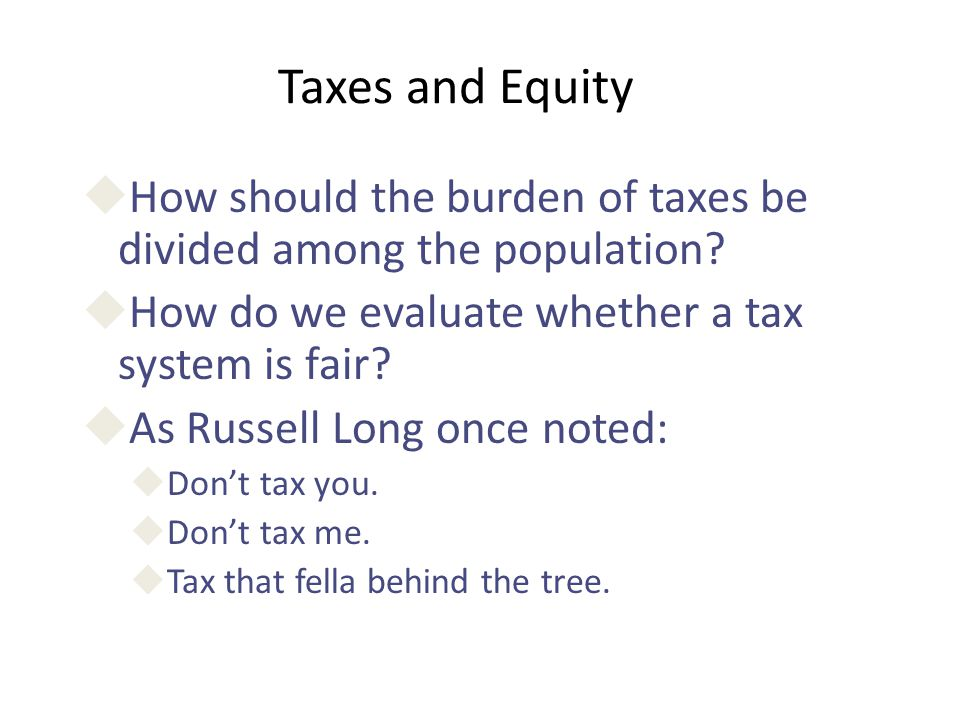 Taxes and Equity How should the burden of taxes be divided among the population How do we evaluate whether a tax system is fair