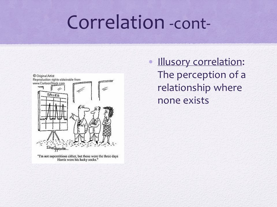 Correlation -cont- Illusory correlation: The perception of a relationship where none exists