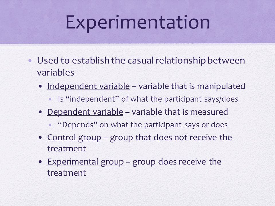 Experimentation Used to establish the casual relationship between variables. Independent variable – variable that is manipulated.
