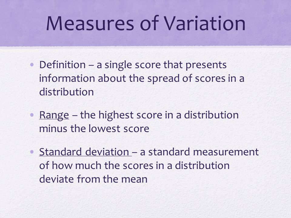 Measures of Variation Definition – a single score that presents information about the spread of scores in a distribution.