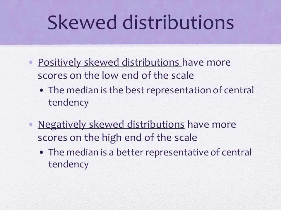 Skewed distributions Positively skewed distributions have more scores on the low end of the scale.