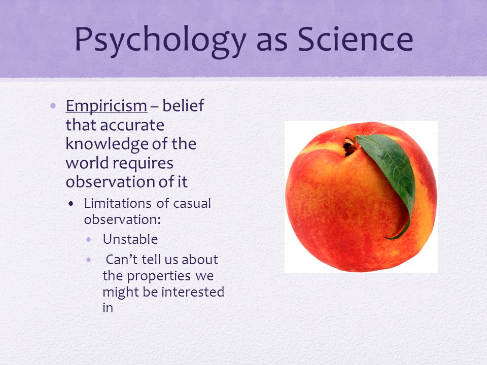 Psychology as Science Empiricism – belief that accurate knowledge of the world requires observation of it.