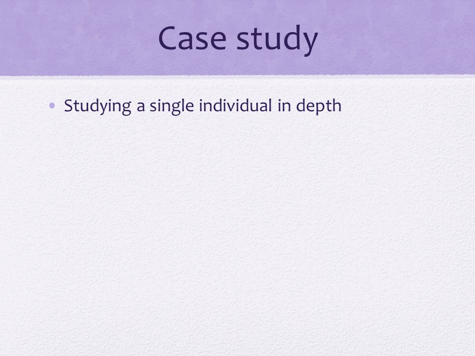 Case study Studying a single individual in depth