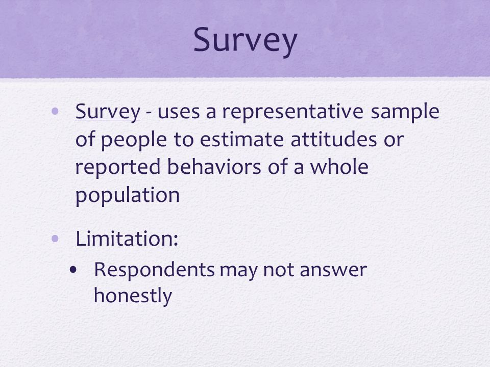 Survey Survey - uses a representative sample of people to estimate attitudes or reported behaviors of a whole population.