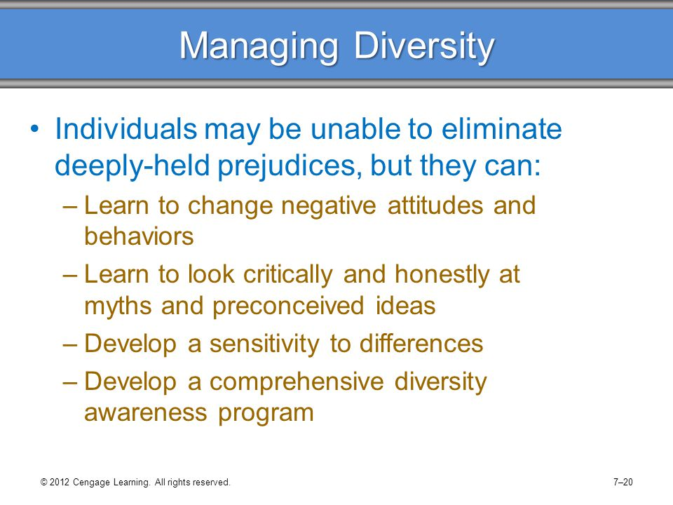 Managing Diversity Individuals may be unable to eliminate deeply-held prejudices, but they can: Learn to change negative attitudes and behaviors.