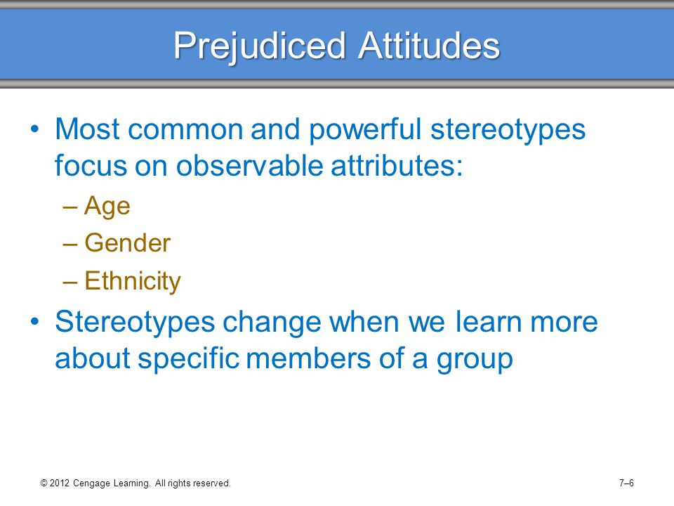 Prejudiced Attitudes Most common and powerful stereotypes focus on observable attributes: Age. Gender.