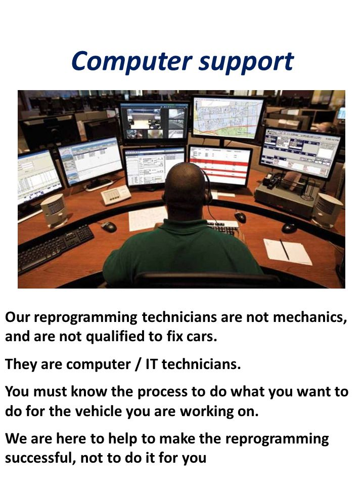Computer support Our reprogramming technicians are not mechanics, and are not qualified to fix cars.
