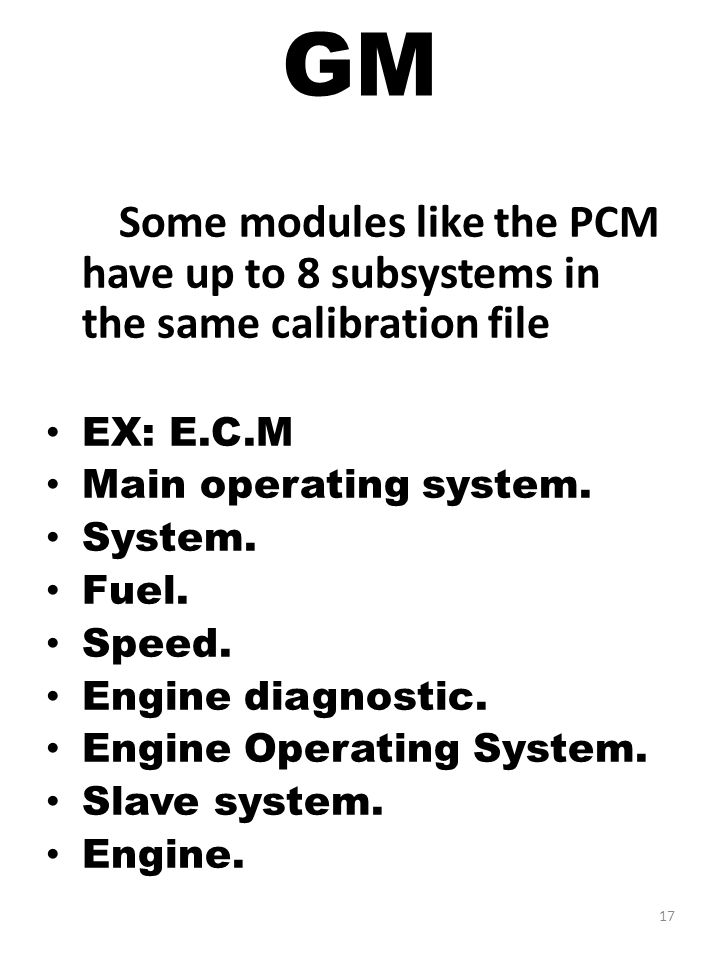GM Some modules like the PCM have up to 8 subsystems in the same calibration file. EX: E.C.M. Main operating system.
