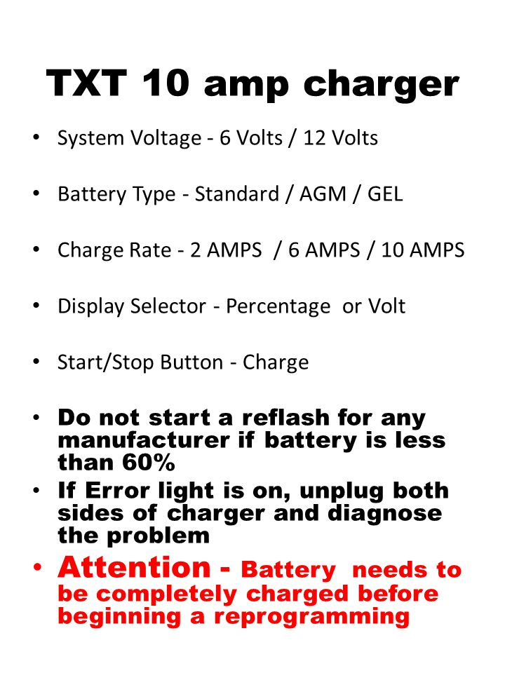 TXT 10 amp charger System Voltage - 6 Volts / 12 Volts. Battery Type - Standard / AGM / GEL. Charge Rate - 2 AMPS / 6 AMPS / 10 AMPS.