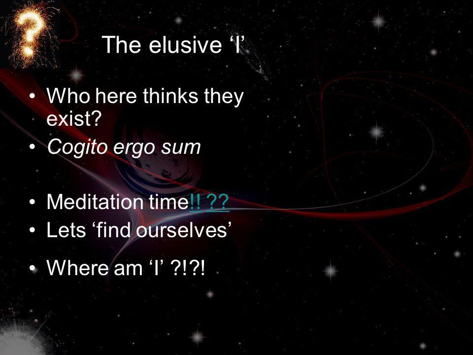 The elusive 'I' Who here thinks they exist Cogito ergo sum