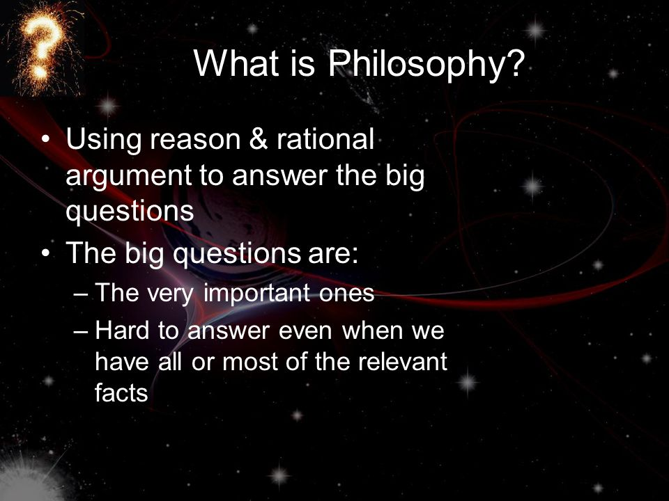 What is Philosophy Using reason & rational argument to answer the big questions. The big questions are: