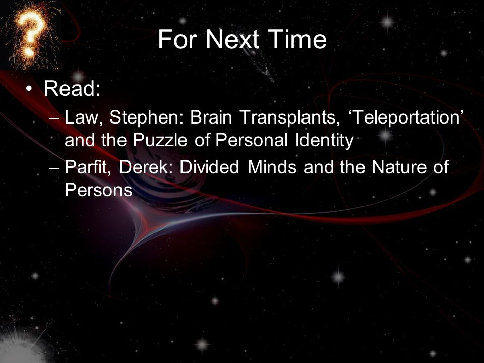 For Next Time Read: Law, Stephen: Brain Transplants, 'Teleportation' and the Puzzle of Personal Identity.