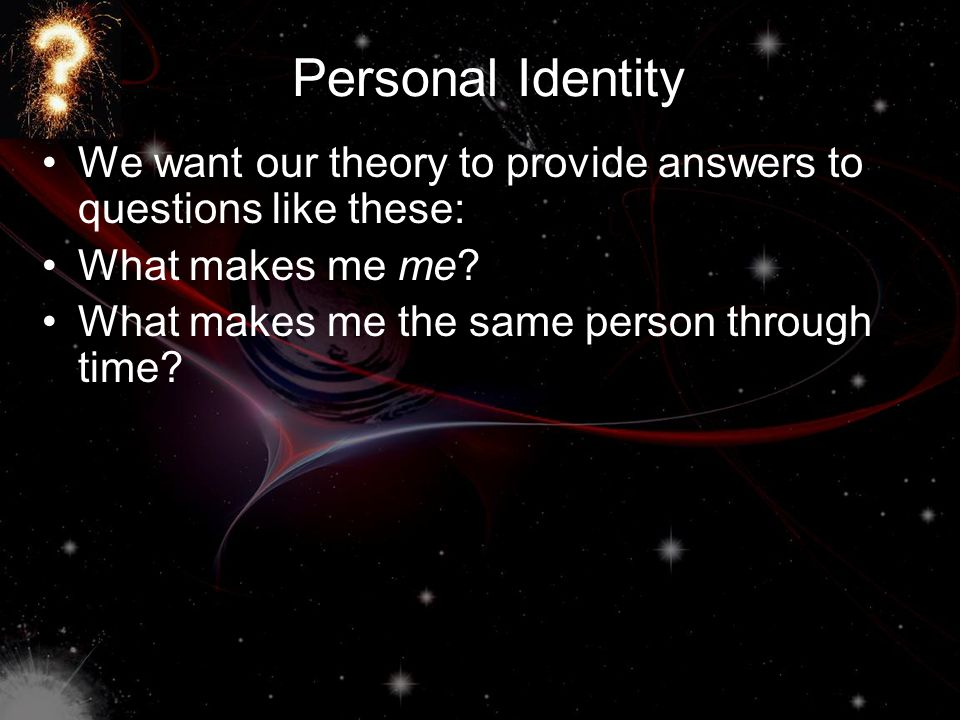 Personal Identity We want our theory to provide answers to questions like these: What makes me me