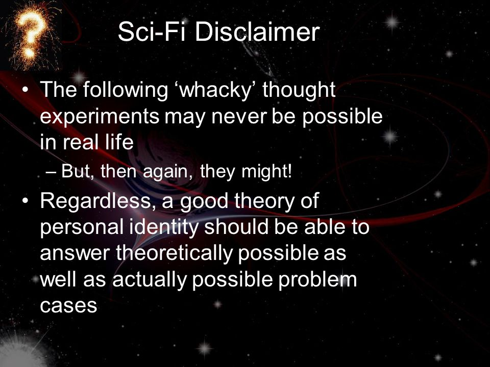 Sci-Fi Disclaimer The following 'whacky' thought experiments may never be possible in real life. But, then again, they might!