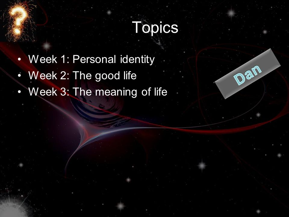 Topics Dan Week 1: Personal identity Week 2: The good life