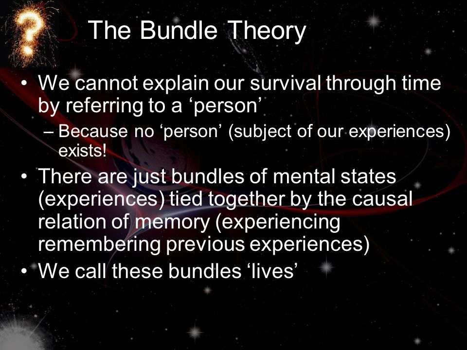 The Bundle Theory We cannot explain our survival through time by referring to a 'person' Because no 'person' (subject of our experiences) exists!