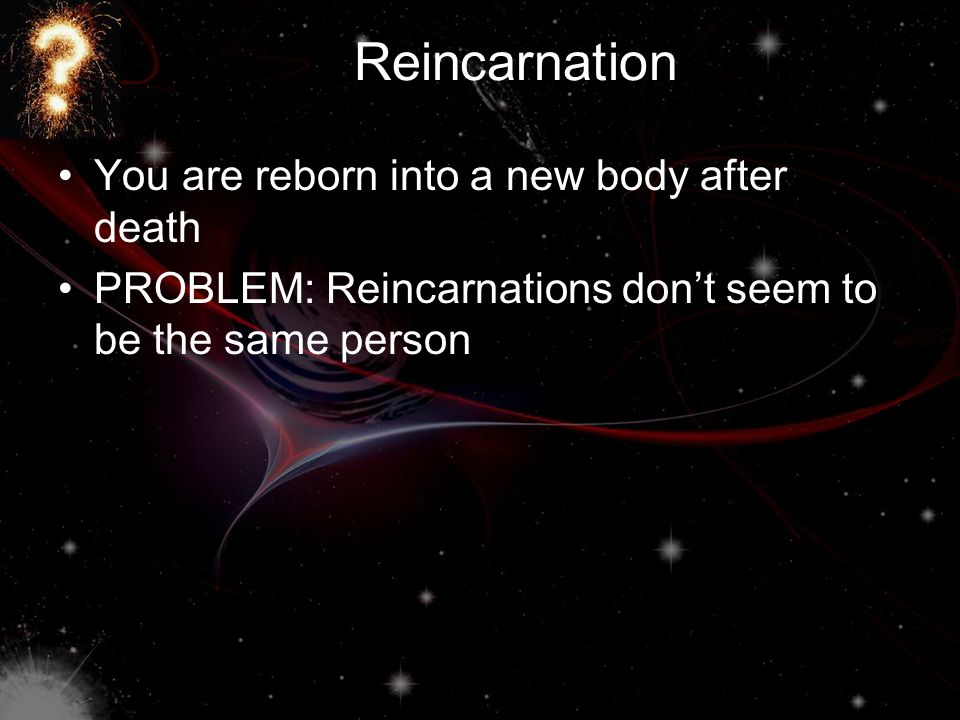 Reincarnation You are reborn into a new body after death