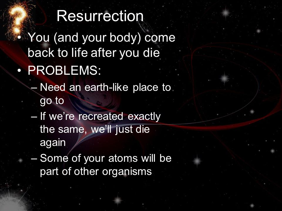 Resurrection You (and your body) come back to life after you die