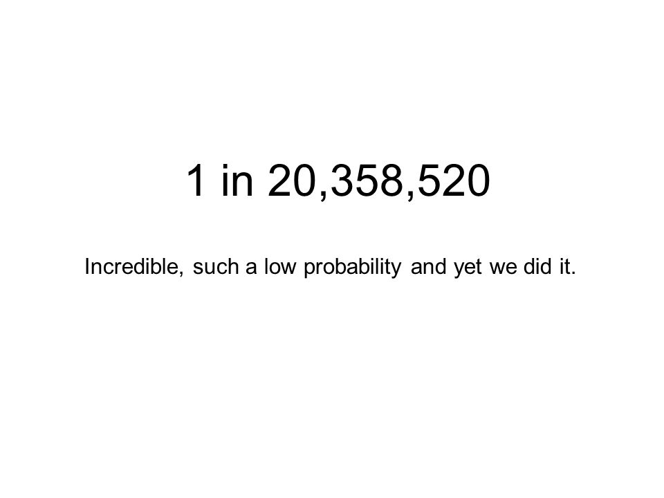 1 in 20,358,520 Incredible, such a low probability and yet we did it.