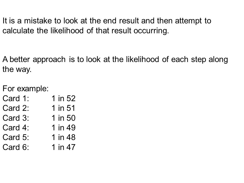It is a mistake to look at the end result and then attempt to calculate the likelihood of that result occurring.