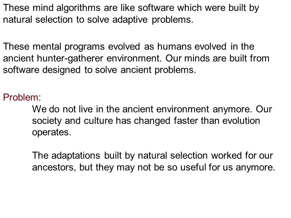 These mind algorithms are like software which were built by natural selection to solve adaptive problems.