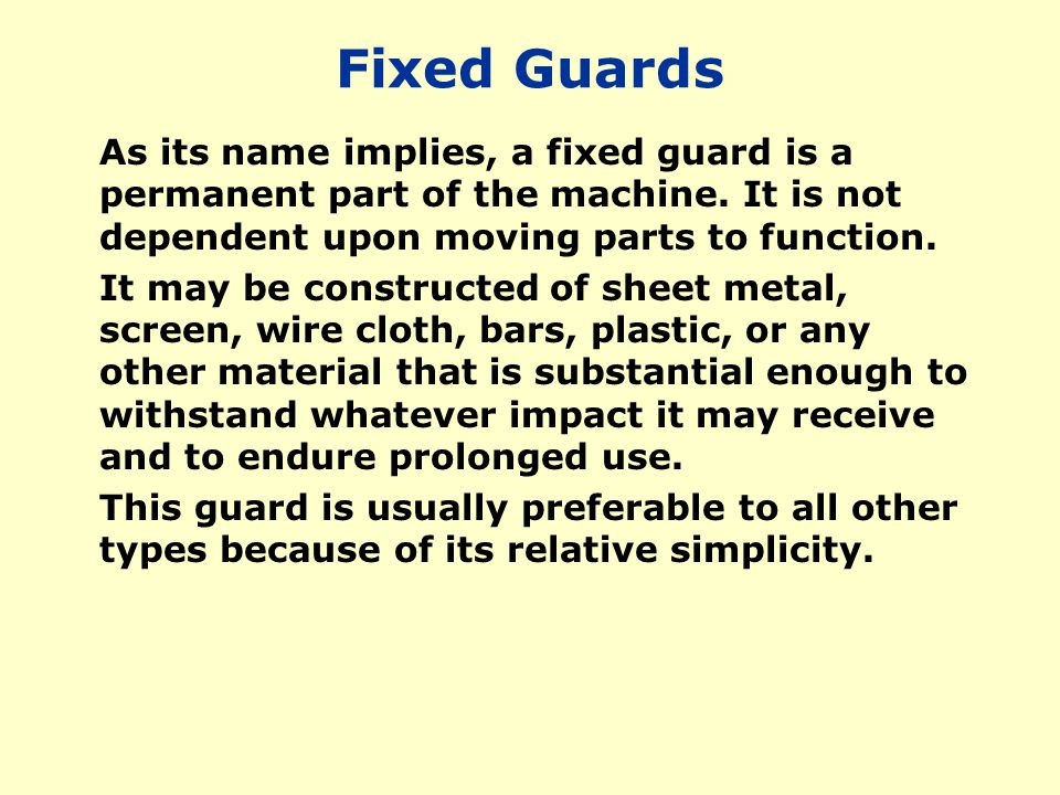 Fixed Guards As its name implies, a fixed guard is a permanent part of the machine. It is not dependent upon moving parts to function.