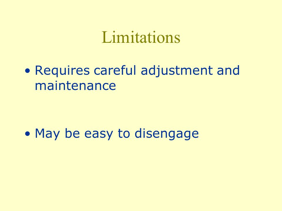 Limitations Requires careful adjustment and maintenance