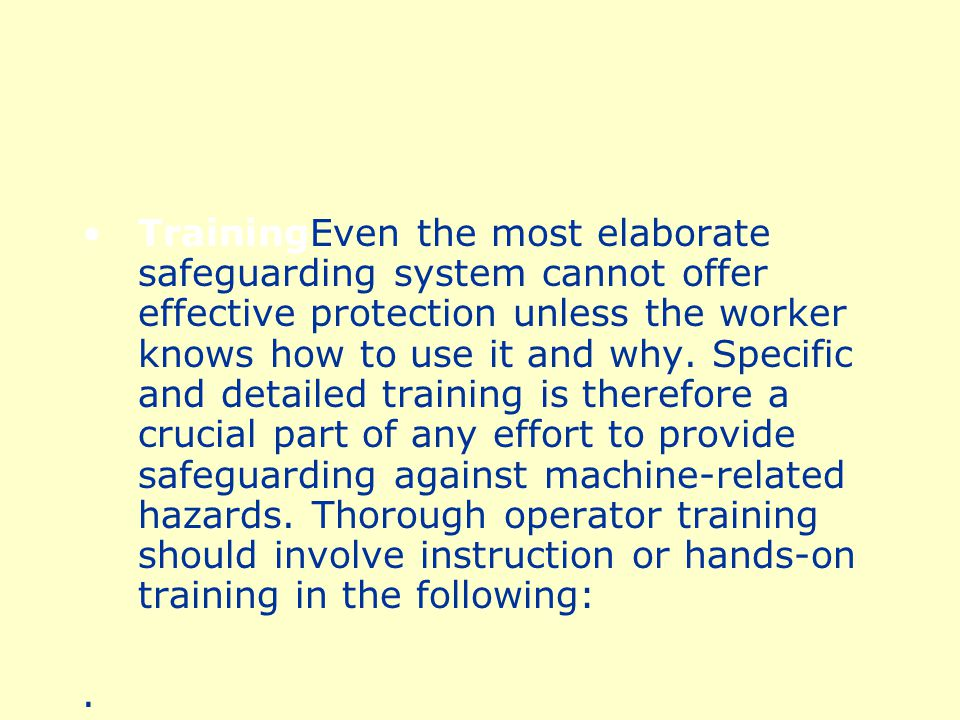 TrainingEven the most elaborate safeguarding system cannot offer effective protection unless the worker knows how to use it and why. Specific and detailed training is therefore a crucial part of any effort to provide safeguarding against machine-related hazards. Thorough operator training should involve instruction or hands-on training in the following: