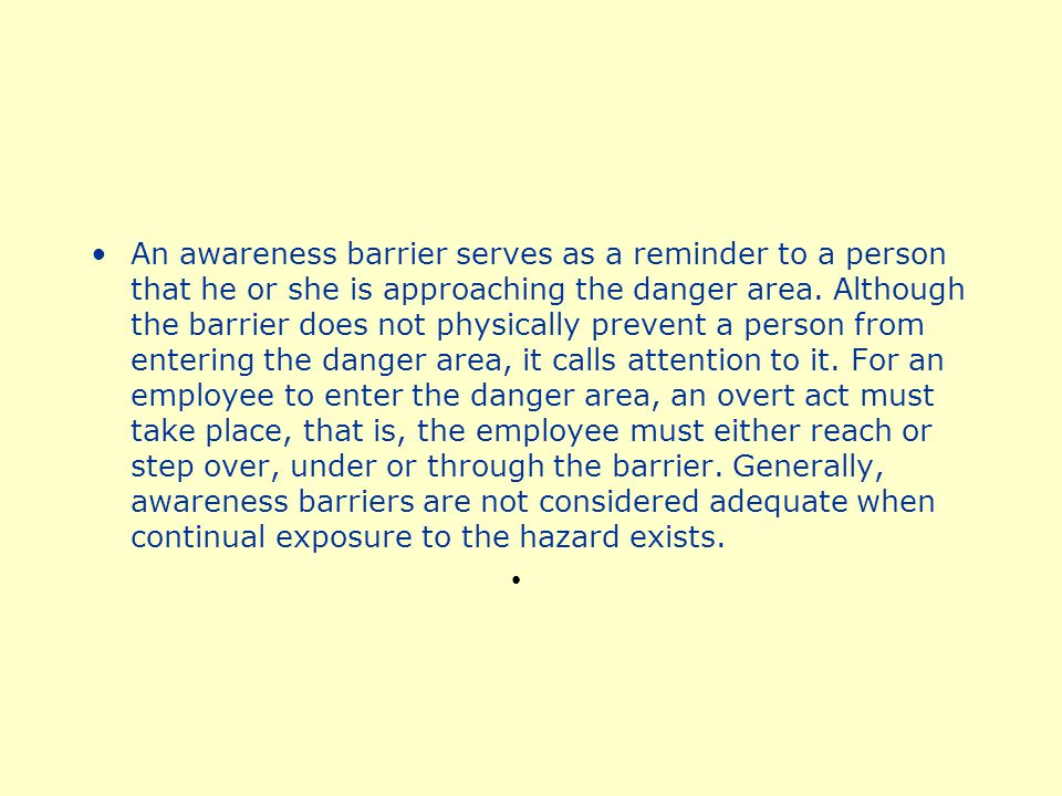 An awareness barrier serves as a reminder to a person that he or she is approaching the danger area.