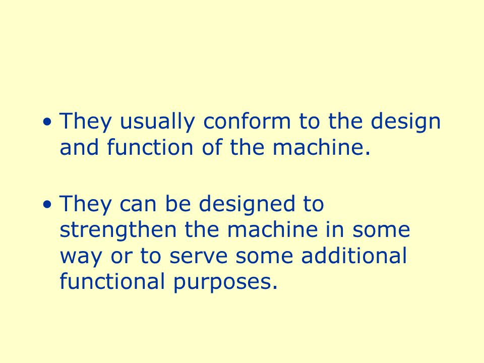 They usually conform to the design and function of the machine.