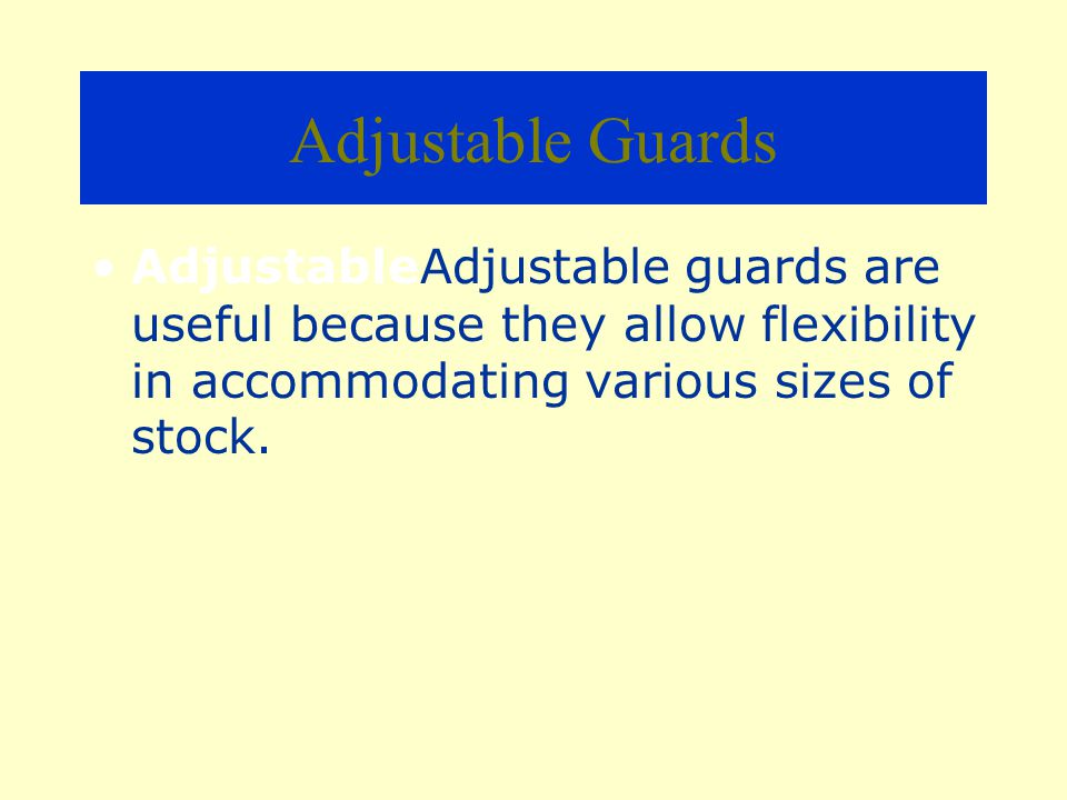 Adjustable Guards AdjustableAdjustable guards are useful because they allow flexibility in accommodating various sizes of stock.