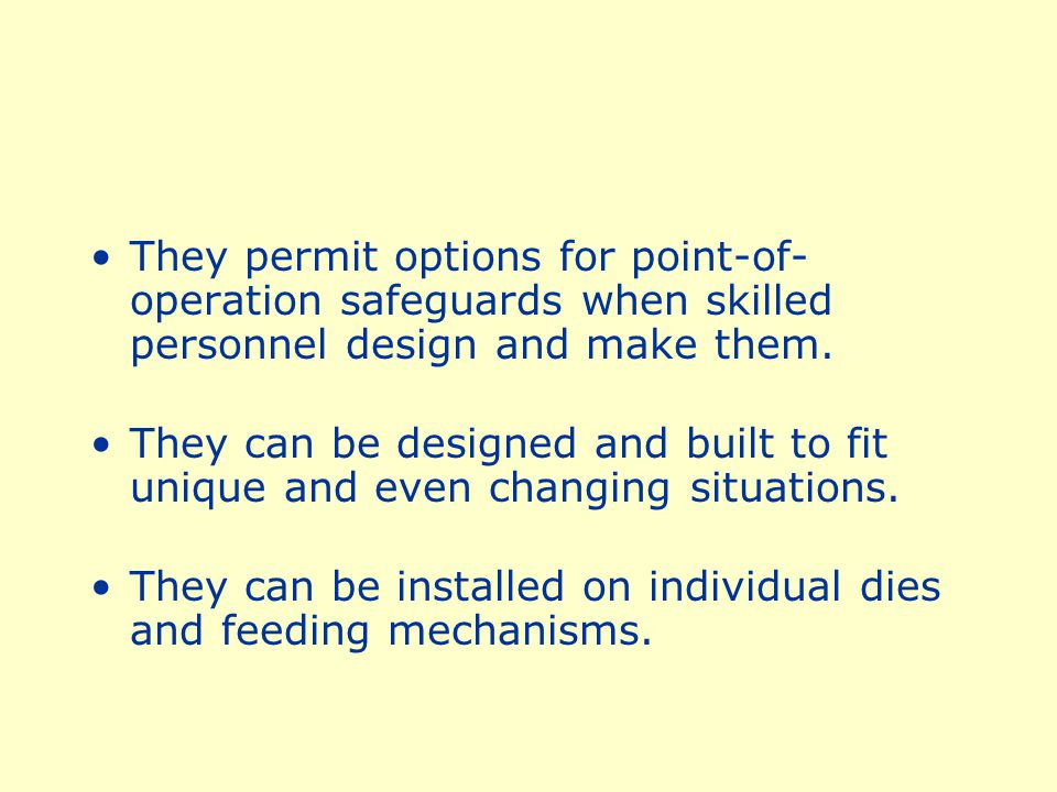 They permit options for point-of-operation safeguards when skilled personnel design and make them.