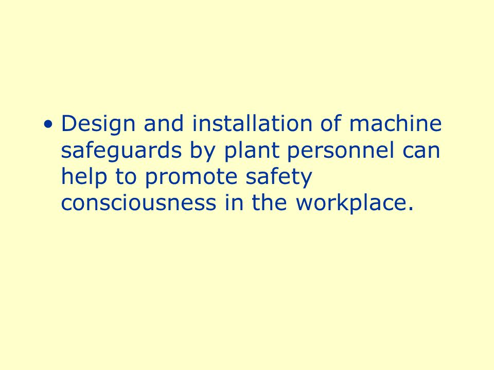 Design and installation of machine safeguards by plant personnel can help to promote safety consciousness in the workplace.