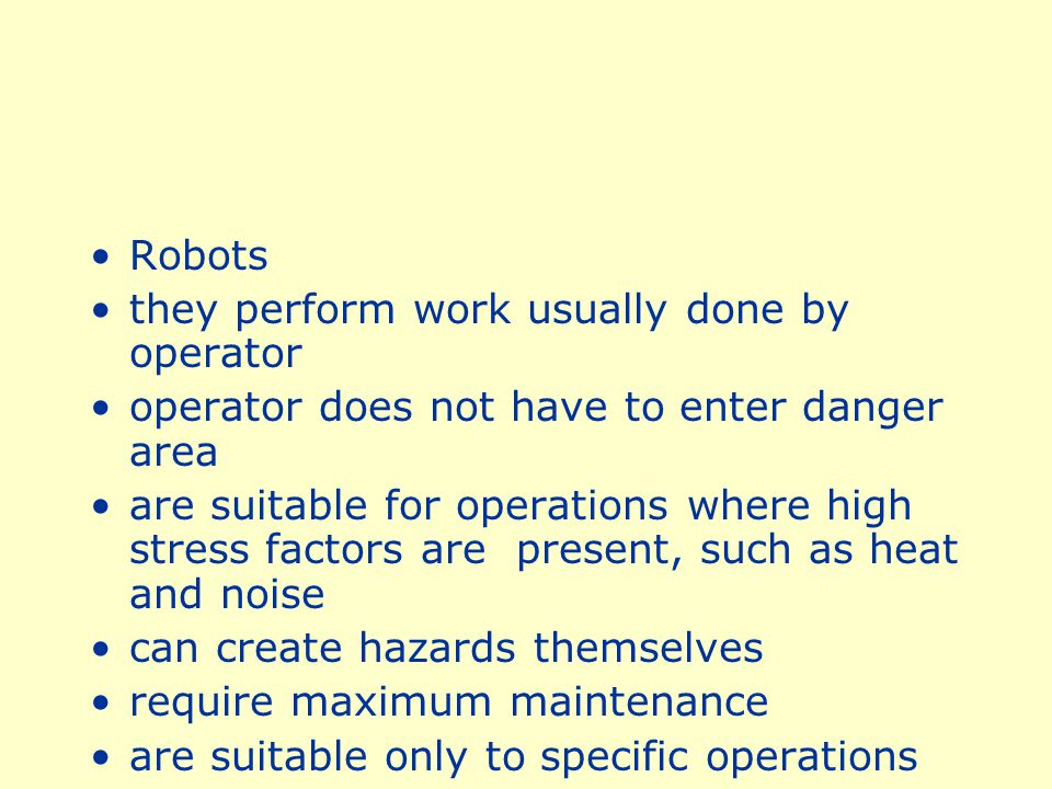 Robots they perform work usually done by operator. operator does not have to enter danger area.
