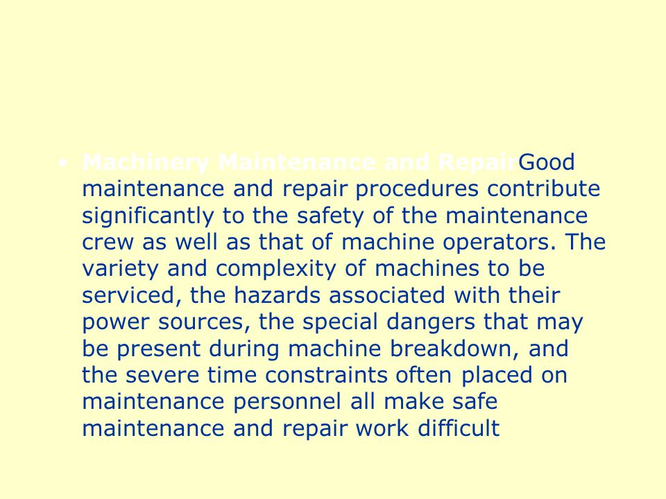 Machinery Maintenance and RepairGood maintenance and repair procedures contribute significantly to the safety of the maintenance crew as well as that of machine operators.
