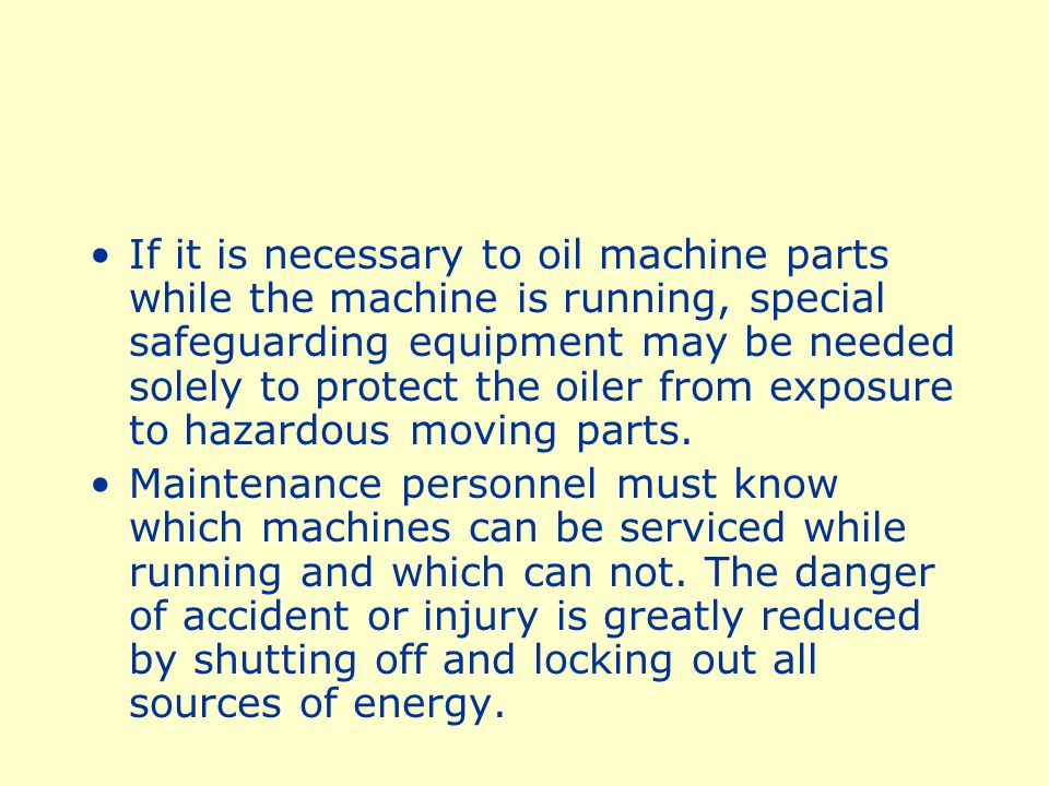 If it is necessary to oil machine parts while the machine is running, special safeguarding equipment may be needed solely to protect the oiler from exposure to hazardous moving parts.