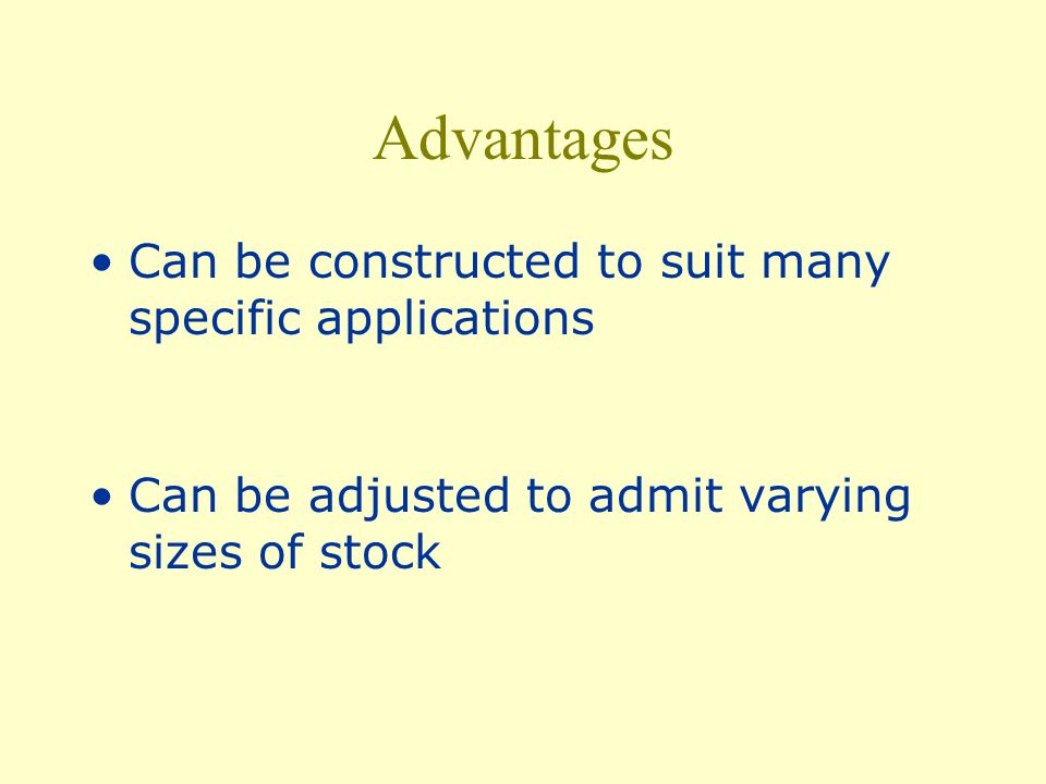 Advantages Can be constructed to suit many specific applications