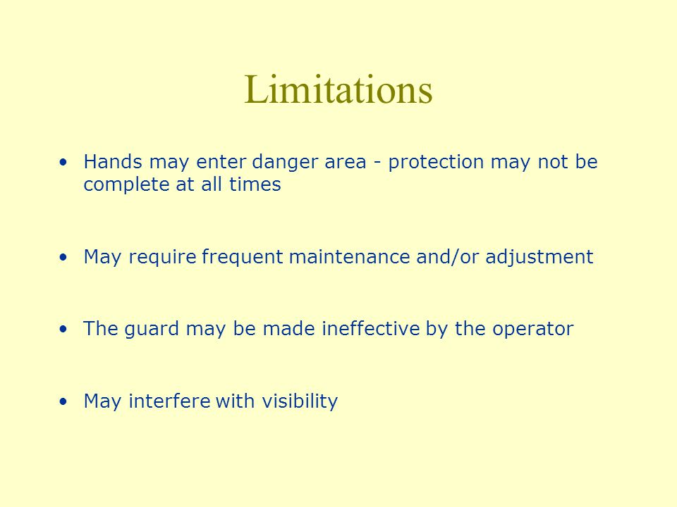 Limitations Hands may enter danger area - protection may not be complete at all times. May require frequent maintenance and/or adjustment.