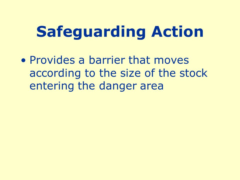 Safeguarding Action Provides a barrier that moves according to the size of the stock entering the danger area.