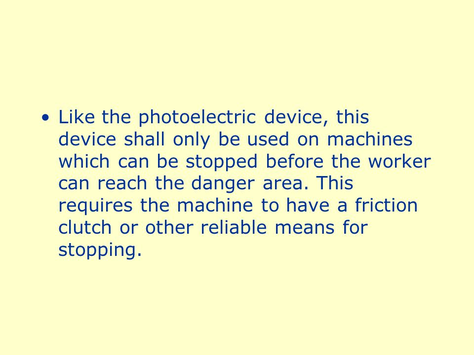 Like the photoelectric device, this device shall only be used on machines which can be stopped before the worker can reach the danger area.
