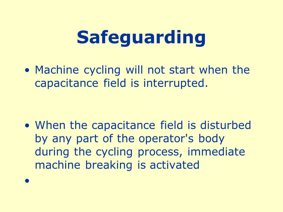 Safeguarding Machine cycling will not start when the capacitance field is interrupted.
