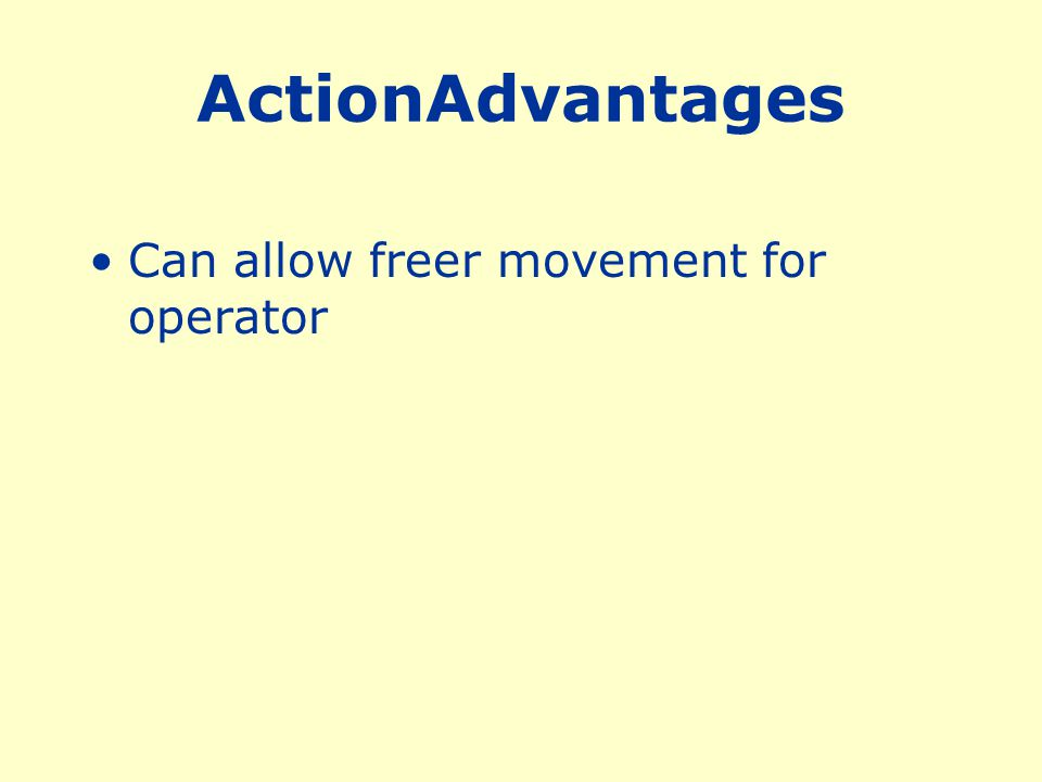 ActionAdvantages Can allow freer movement for operator