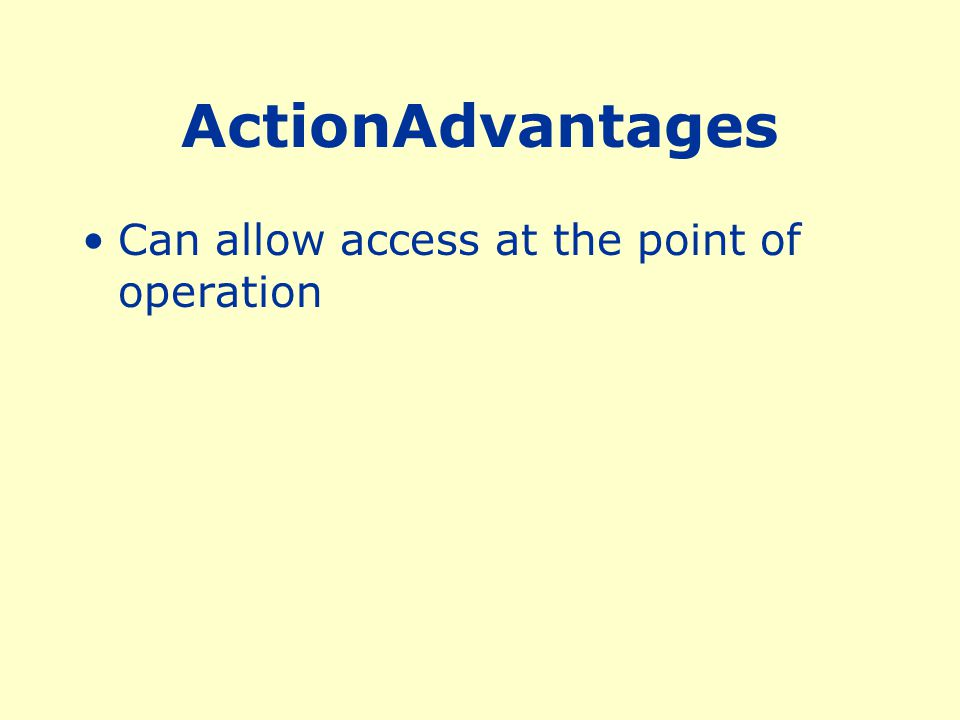 ActionAdvantages Can allow access at the point of operation